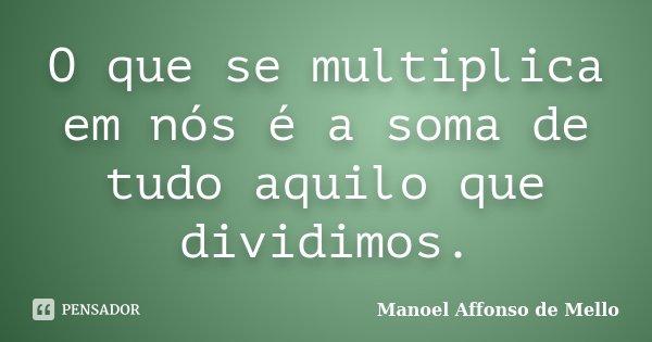 O que se multiplica em nós é a soma de tudo aquilo que dividimos.... Frase de Manoel Affonso de Mello.