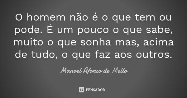 O homem não é o que tem ou pode. É um pouco o que sabe, muito o que sonha mas, acima de tudo, o que faz aos outros.... Frase de Manoel Afonso de Mello.