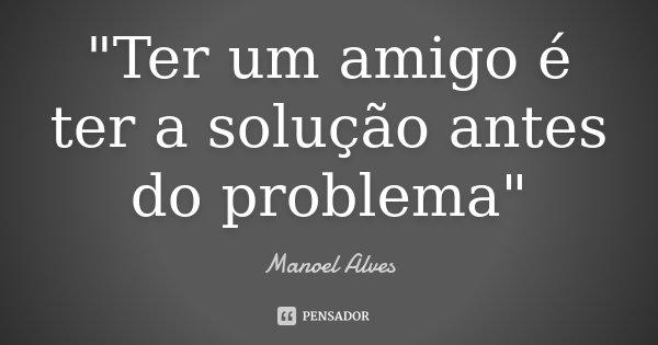"""""""Ter um amigo é ter a solução antes do problema""""... Frase de Manoel Alves."""