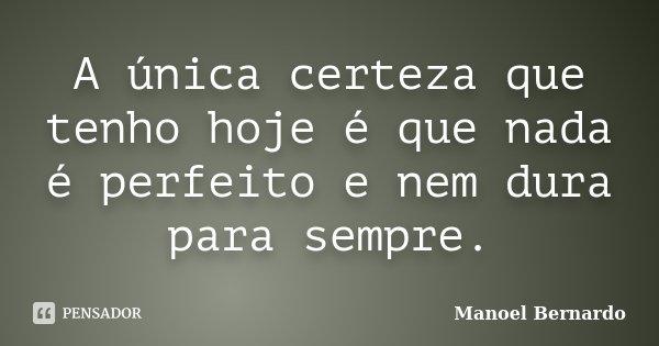 A única certeza que tenho hoje é que nada é perfeito e nem dura para sempre.... Frase de Manoel Bernardo.