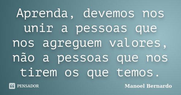 Aprenda, devemos nos unir a pessoas que nos agreguem valores, não a pessoas que nos tirem os que temos.... Frase de Manoel Bernardo.