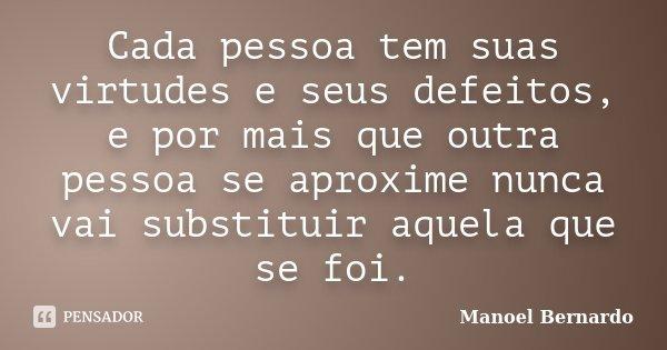 Cada pessoa tem suas virtudes e seus defeitos, e por mais que outra pessoa se aproxime nunca vai substituir aquela que se foi.... Frase de Manoel Bernardo.