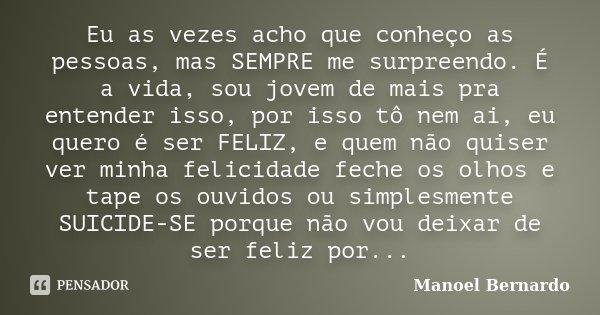Eu as vezes acho que conheço as pessoas, mas SEMPRE me surpreendo. É a vida, sou jovem de mais pra entender isso, por isso tô nem ai, eu quero é ser FELIZ, e qu... Frase de Manoel Bernardo.