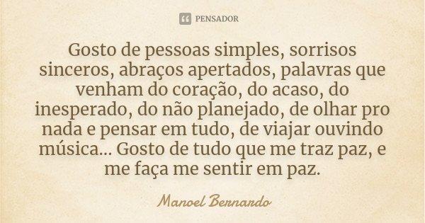 Gosto de pessoas simples, sorrisos sinceros, abraços apertados, palavras que venham do coração, do acaso, do inesperado, do não planejado, de olhar pro nada e p... Frase de Manoel Bernardo.