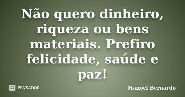 Não quero dinheiro, riqueza ou bens materiais. Prefiro felicidade, saúde e paz!... Frase de Manoel Bernardo.