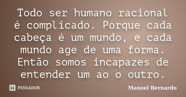 Todo ser humano racional é complicado. Porque cada cabeça é um mundo, e cada mundo age de uma forma. Então somos incapazes de entender um ao o outro.... Frase de Manoel Bernardo.