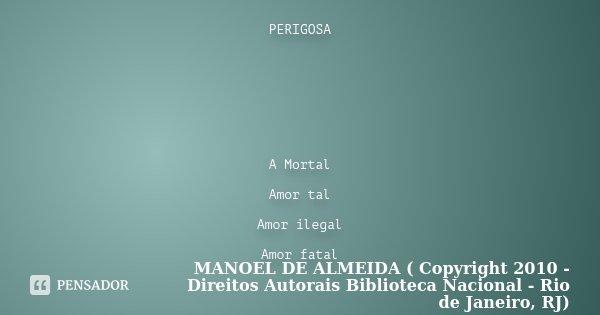 PERIGOSA A Mortal Amor tal Amor ilegal Amor fatal... Frase de MANOEL DE ALMEIDA ( Copyright 2010 - Direitos Autorais Biblioteca Nacional - Rio de Janeiro, RJ).