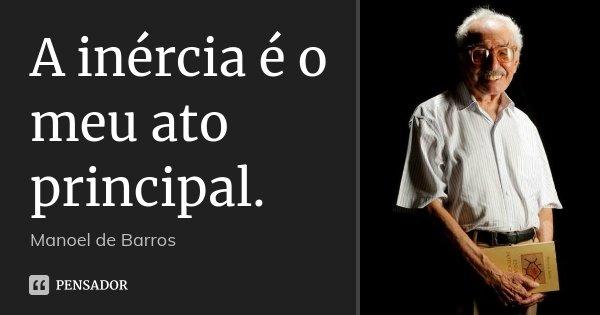 A inércia é o meu ato principal.... Frase de Manoel de Barros.