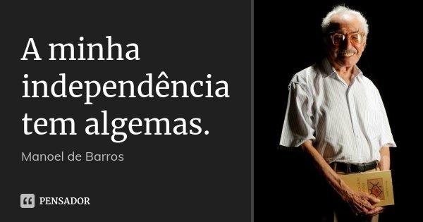 A minha independência tem algemas.... Frase de Manoel de Barros.