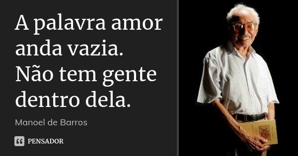 A palavra amor anda vazia. Não tem gente dentro dela.... Frase de Manoel de Barros.