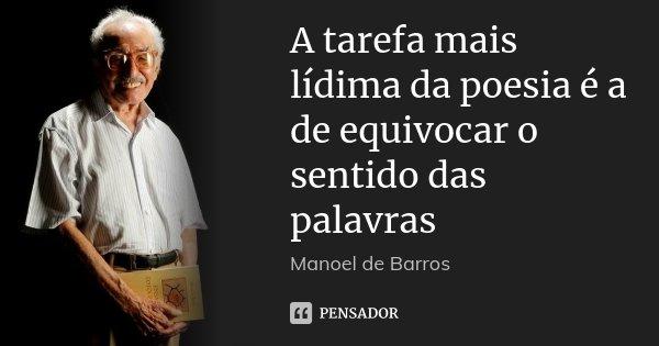 A tarefa mais lídima da poesia é a de equivocar o sentido das palavras... Frase de Manoel de Barros.