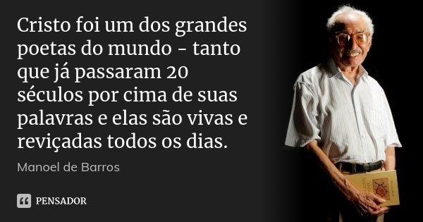 Cristo foi um dos grandes poetas do mundo - tanto que já passaram 20 séculos por cima de suas palavras e elas são vivas e reviçadas todos os dias.... Frase de Manoel de Barros.