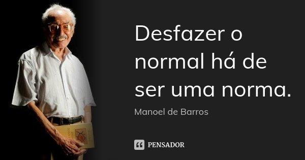 Desfazer o normal há de ser uma norma.... Frase de Manoel de Barros.