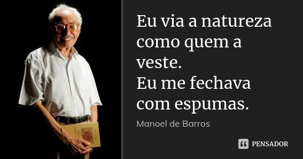 Eu via a natureza como quem a veste. Eu me fechava com espumas.... Frase de Manoel de Barros.