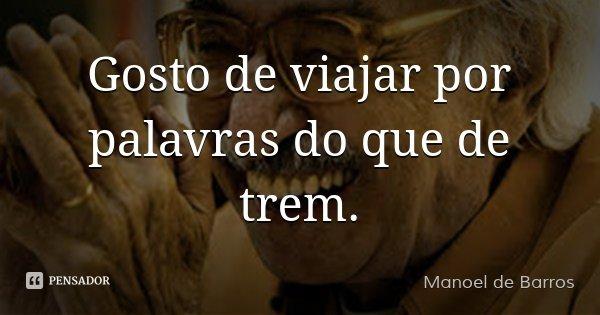 Gosto de viajar por palavras do que de trem.... Frase de Manoel de Barros.