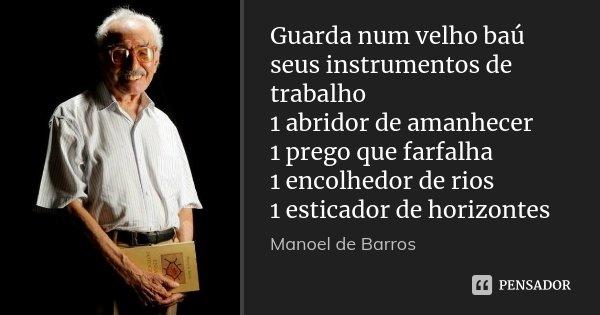 Guarda num velho baú seus instrumentos de trabalho 1 abridor de amanhecer 1 prego que farfalha 1 encolhedor de rios 1 esticador de horizontes... Frase de Manoel de Barros.