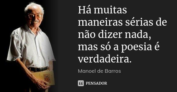 Há muitas maneiras sérias de não dizer nada, mas só a poesia é verdadeira.... Frase de Manoel de Barros.
