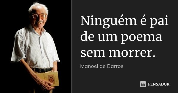 Ninguém é pai de um poema sem morrer.... Frase de Manoel de Barros.