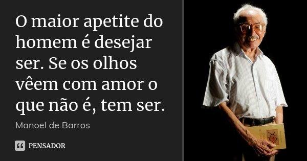 O maior apetite do homem é desejar ser. Se os olhos vêem com amor o que não é, tem ser.... Frase de Manoel de Barros.
