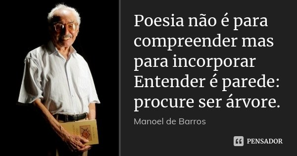 Poesia não é para compreender mas para incorporar Entender é parede: procure ser árvore.... Frase de Manoel de Barros.