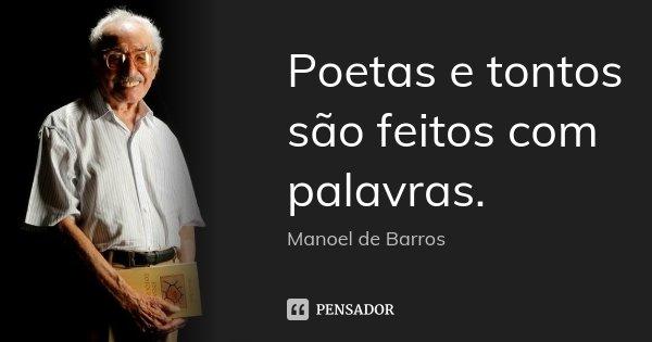 Poetas e tontos são feitos com palavras.... Frase de Manoel de Barros.