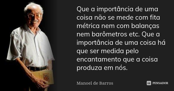 ...que a importância de uma coisa não se mede com fita métrica nem com balanças nem barômetros etc. Que a importância de uma coisa há que ser medida pelo encant... Frase de Manoel de Barros.