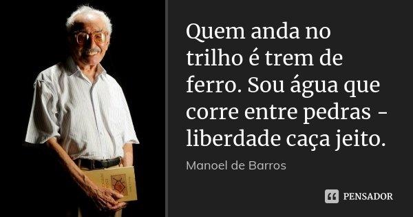 Quem anda no trilho é trem de ferro. Sou água que corre entre pedras - liberdade caça jeito.... Frase de Manoel de Barros.