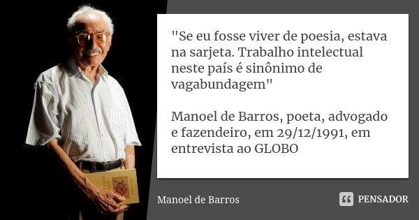"""Se eu fosse viver de poesia, estava na sarjeta. Trabalho intelectual neste país é sinônimo de vagabundagem"" Manoel de Barros, poeta, advogado e fazen... Frase de Manoel de Barros."