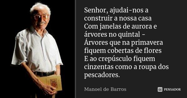 Senhor, ajudai-nos a construir a nossa casa Com janelas de aurora e árvores no quintal - Árvores que na primavera fiquem cobertas de flores E ao crepúsculo fiqu... Frase de Manoel de Barros.