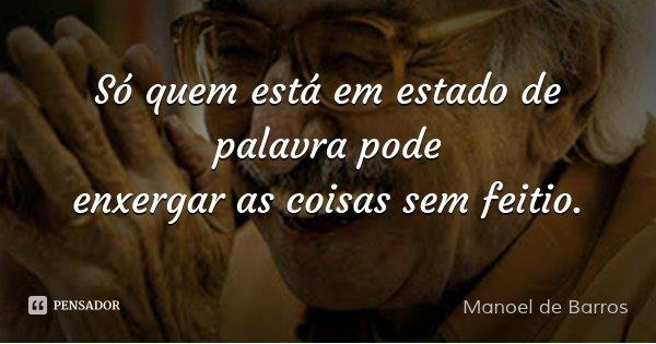 Só quem está em estado de palavra pode enxergar as coisas sem feitio.... Frase de Manoel de Barros.