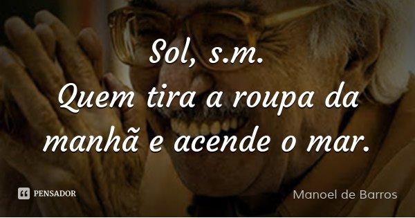 Sol, s.m. Quem tira a roupa da manhã e acende o mar.... Frase de Manoel de Barros.