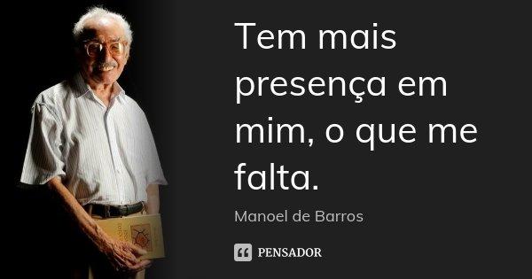 Tem mais presença em mim, o que me falta.... Frase de Manoel de Barros.