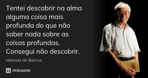 Tentei descobrir na alma alguma coisa mais profunda do que não saber nada sobre as coisas profundas. Consegui não descobrir.... Frase de Manoel de Barros.