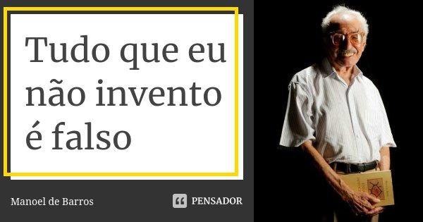Tudo que eu não invento é falso... Frase de Manoel de Barros.