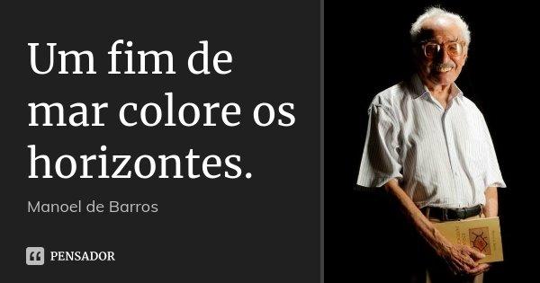 Um fim de mar colore os horizontes.... Frase de Manoel de Barros.