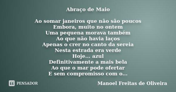 Abraço de Maio Ao somar janeiros que não são poucos Embora, muito no ontem Uma pequena morava também Ao que não havia laços Apenas o crer no canto da sereia Nes... Frase de Manoel Freitas de Oliveira.