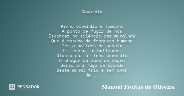 Covardia Minha covardia é tamanha A ponto de fugir de nós Esconder no silêncio das muralhas Que é resumo da fraqueza humana Ter a solides de seguir Em terras já... Frase de Manoel Freitas de Oliveira.