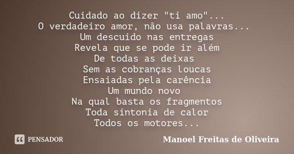 """Cuidado ao dizer """"ti amo""""... O verdadeiro amor, não usa palavras... Um descuido nas entregas Revela que se pode ir além De todas as deixas Sem as cobr... Frase de Manoel Freitas de Oliveira."""