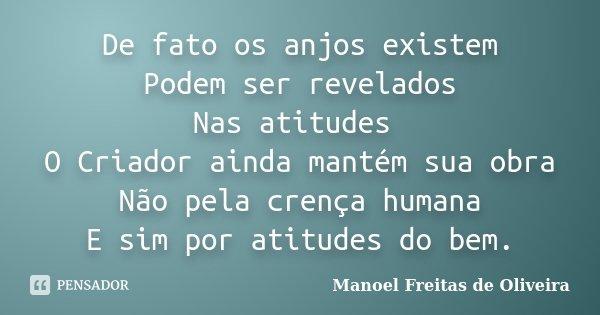 De fato os anjos existem Podem ser revelados Nas atitudes O Criador ainda mantém sua obra Não pela crença humana E sim por atitudes do bem.... Frase de Manoel Freitas de Oliveira.