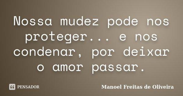 Nossa mudez pode nos proteger... e nos condenar, por deixar o amor passar.... Frase de Manoel Freitas de Oliveira.