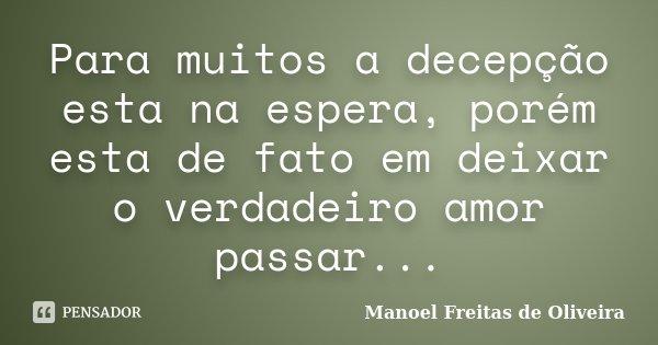 Para muitos a decepção esta na espera, porém esta de fato em deixar o verdadeiro amor passar...... Frase de Manoel Freitas de Oliveira.