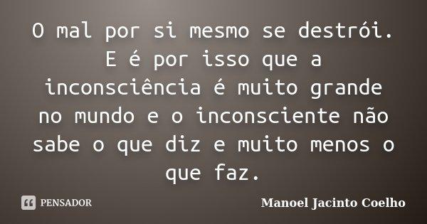 O mal por si mesmo se destroi.E e por isso, que a inconsciencia e muito grande no mundo e o inconsciente nao sabe o que diz e muito menos o que faz.... Frase de Manoel Jacinto Coelho.