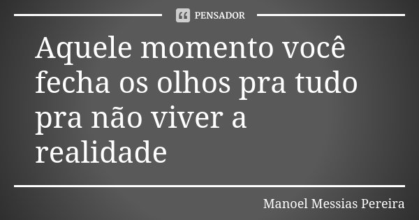 Aquele momento você fecha os olhos pra tudo pra não viver a realidade... Frase de Manoel Messias Pereira.