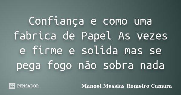 Confiança e como uma fabrica de Papel As vezes e firme e solida mas se pega fogo não sobra nada... Frase de Manoel Messias Romeiro Camara.