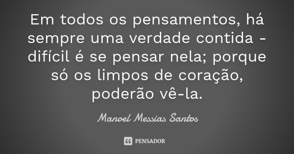 Em todos os pensamentos, há sempre uma verdade contida - difícil é se pensar nela; porque só os limpos de coração, poderão vê-la.... Frase de Manoel Messias Santos.