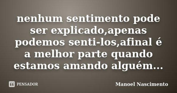 nenhum sentimento pode ser explicado,apenas podemos senti-los,afinal é a melhor parte quando estamos amando alguém...... Frase de Manoel Nascimento.