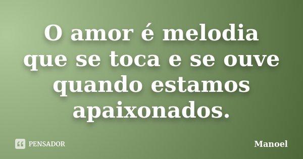 O amor é melodia que se toca e se ouve quando estamos apaixonados.... Frase de Manoel.