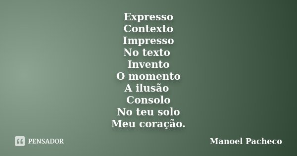 Expresso Contexto Impresso No texto Invento O momento A ilusão Consolo No teu solo Meu coração.... Frase de Manoel Pacheco.