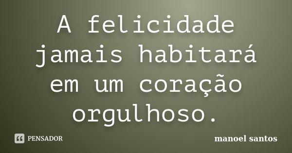 A felicidade jamais habitará em um coração orgulhoso.... Frase de Manoel Santos.