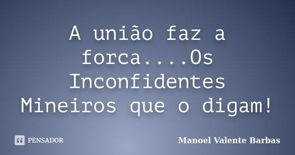 A união faz a forca....Os Inconfidentes Mineiros que o digam!... Frase de Manoel Valente Barbas.